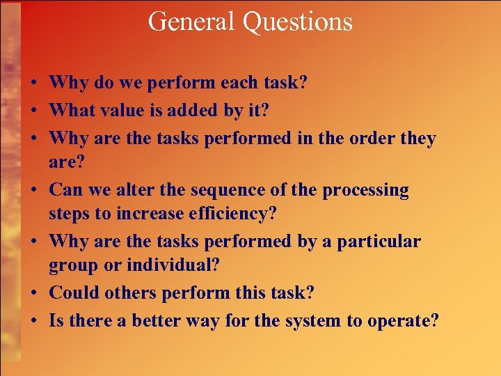 General Questions • Why do we perform each task? • What value is added