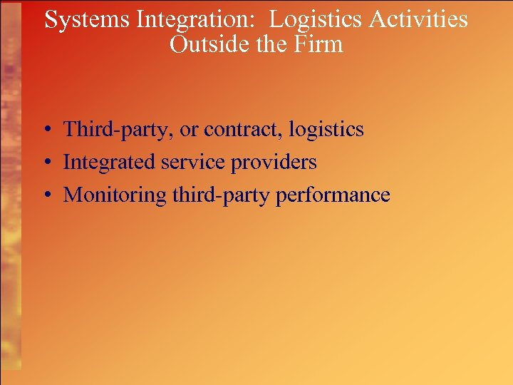 Systems Integration: Logistics Activities Outside the Firm • Third-party, or contract, logistics • Integrated