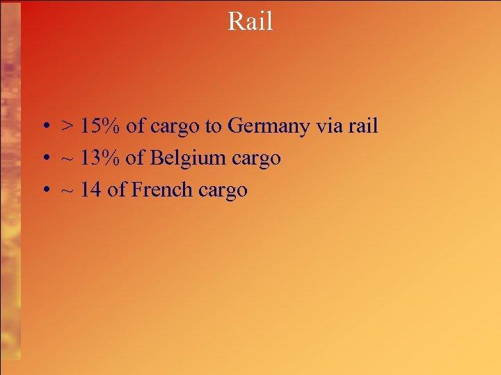 Rail • > 15% of cargo to Germany via rail • ~ 13% of