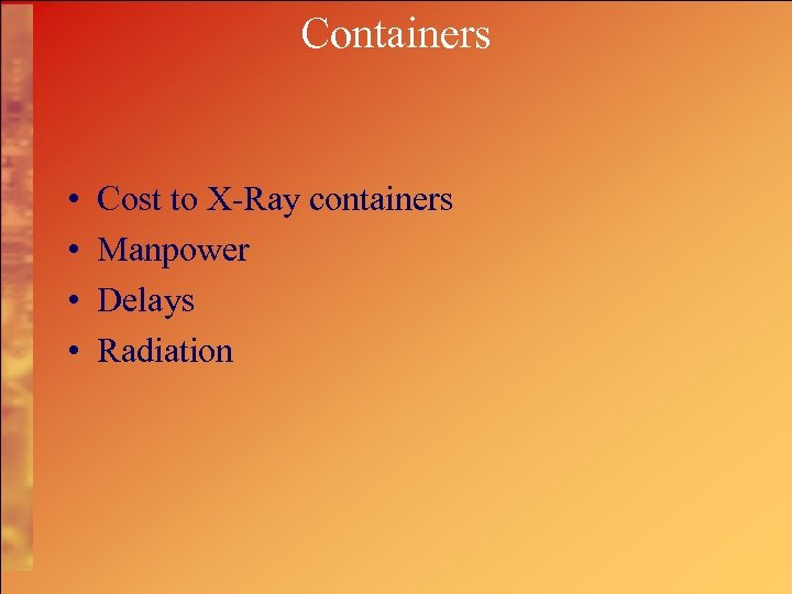 Containers • • Cost to X-Ray containers Manpower Delays Radiation