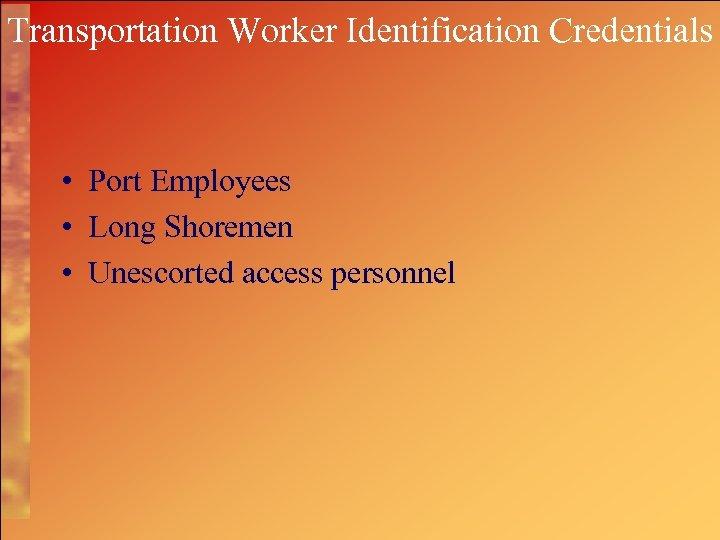 Transportation Worker Identification Credentials • Port Employees • Long Shoremen • Unescorted access personnel