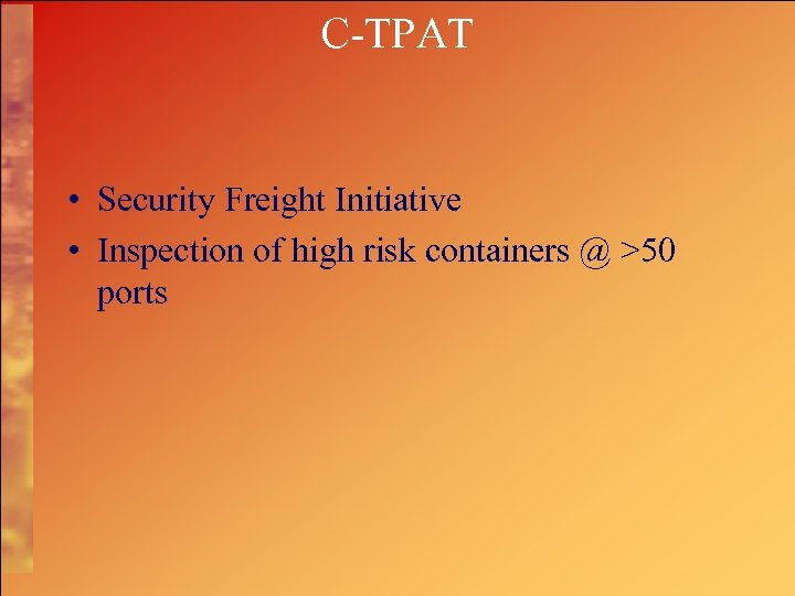 C-TPAT • Security Freight Initiative • Inspection of high risk containers @ >50 ports