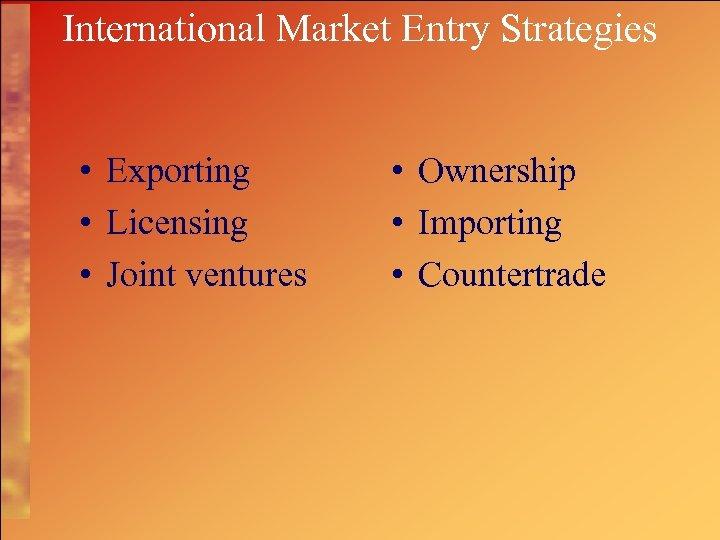 International Market Entry Strategies • Exporting • Licensing • Joint ventures • Ownership •