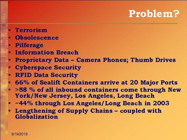 Problem? Terrorism Obsolescence Pilferage Information Breach Proprietary Data – Camera Phones; Thumb Drives Cyberspace