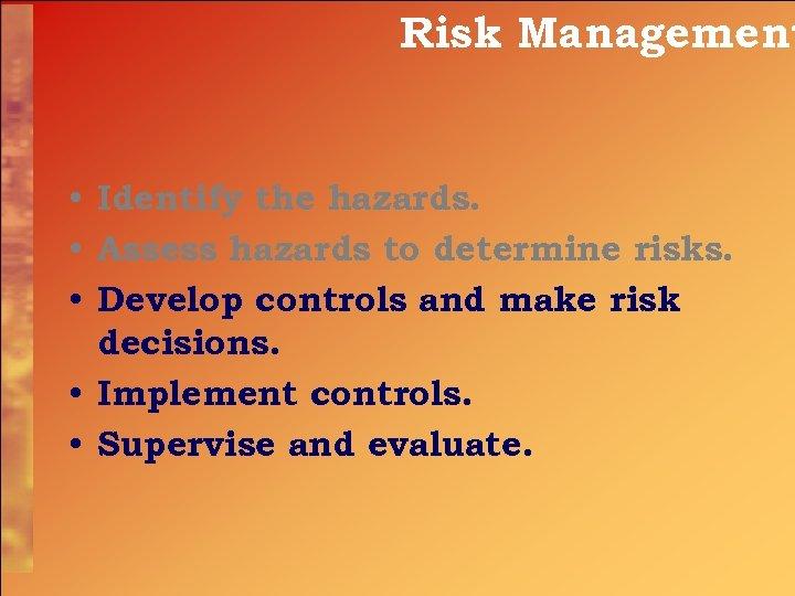 Risk Management • Identify the hazards. • Assess hazards to determine risks. • Develop