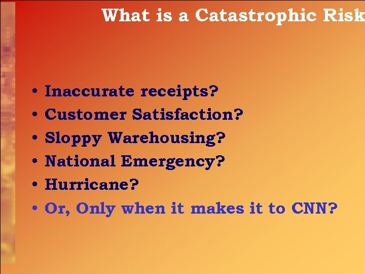 What is a Catastrophic Risk • • • Inaccurate receipts? Customer Satisfaction? Sloppy Warehousing?