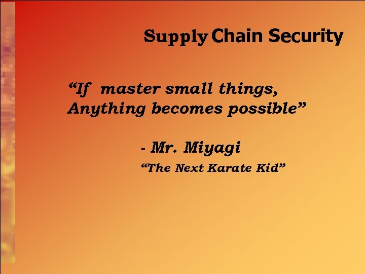 """Supply Chain Security """"If master small things, Anything becomes possible"""" - Mr. Miyagi """"The"""