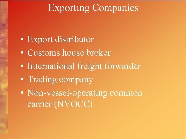Exporting Companies • • • Export distributor Customs house broker International freight forwarder Trading