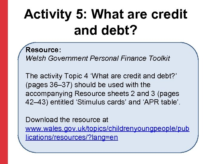 Activity 5: What are credit and debt? Resource: Welsh Government Personal Finance Toolkit The