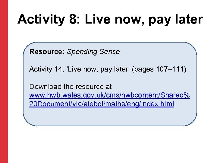 Activity 8: Live now, pay later Resource: Spending Sense Activity 14, 'Live now, pay
