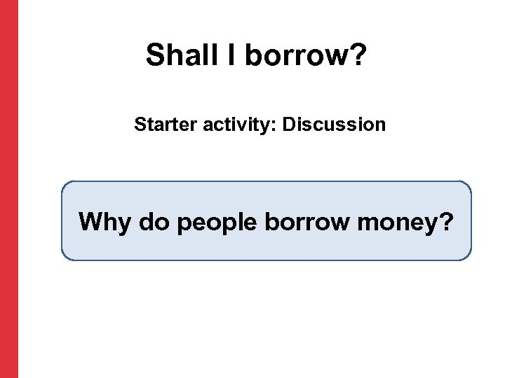Shall I borrow? Starter activity: Discussion Why do people borrow money?