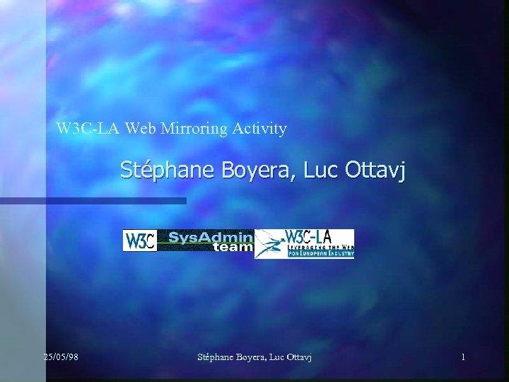 W 3 C-LA Web Mirroring Activity Stéphane Boyera, Luc Ottavj 25/05/98 Stéphane Boyera, Luc