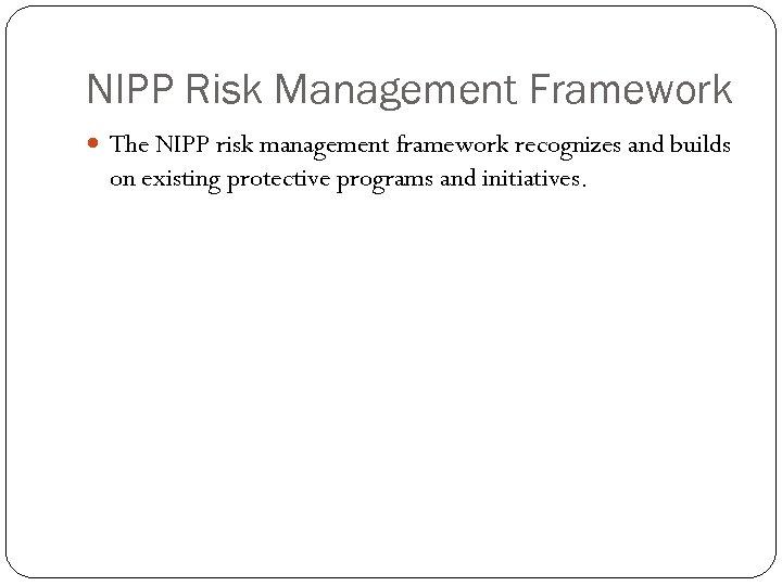 NIPP Risk Management Framework The NIPP risk management framework recognizes and builds on existing