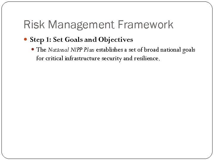 Risk Management Framework Step 1: Set Goals and Objectives The National NIPP Plan establishes