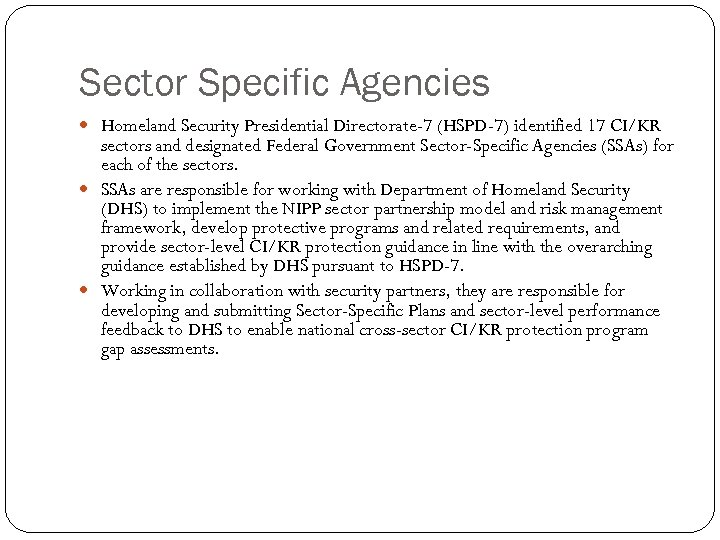 Sector Specific Agencies Homeland Security Presidential Directorate-7 (HSPD-7) identified 17 CI/KR sectors and designated
