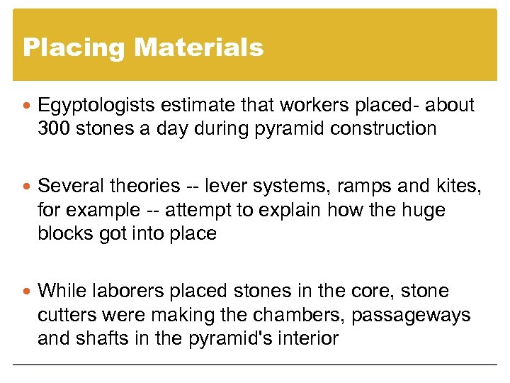 Placing Materials Egyptologists estimate that workers placed about 300 stones a day during pyramid