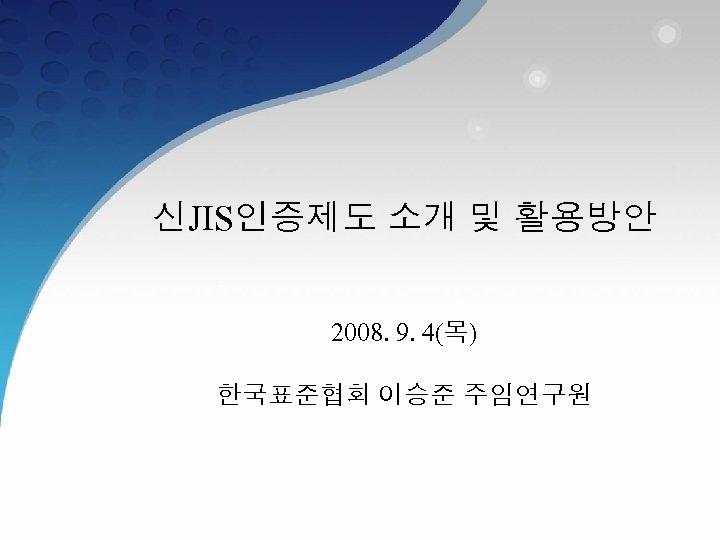 신JIS인증제도 소개 및 활용방안 2008. 9. 4(목) 한국표준협회 이승준 주임연구원