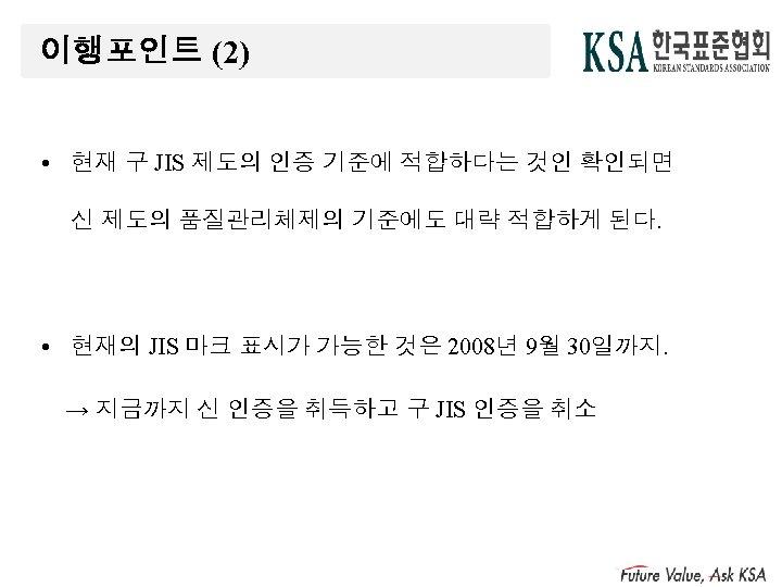 이행포인트 (2) • 현재 구 JIS 제도의 인증 기준에 적합하다는 것인 확인되면 신 제도의
