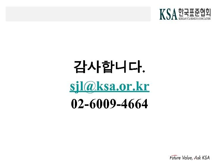 감사합니다. sjl@ksa. or. kr 02 -6009 -4664