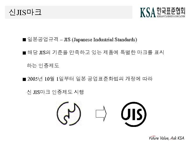 신JIS마크 ■ 일본공업규격 – JIS (Japanese Industrial Standards) ■ 해당 JIS의 기준을 만족하고 있는