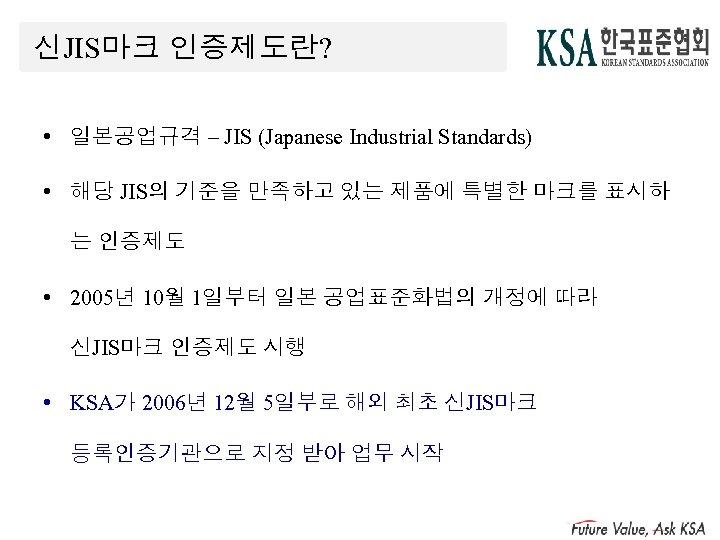 신JIS마크 인증제도란? • 일본공업규격 – JIS (Japanese Industrial Standards) • 해당 JIS의 기준을 만족하고