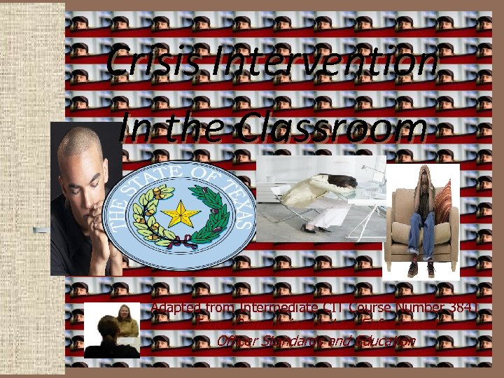 Crisis Intervention In the Classroom Adapted from Intermediate CIT Course Number 3841 Texas Commission