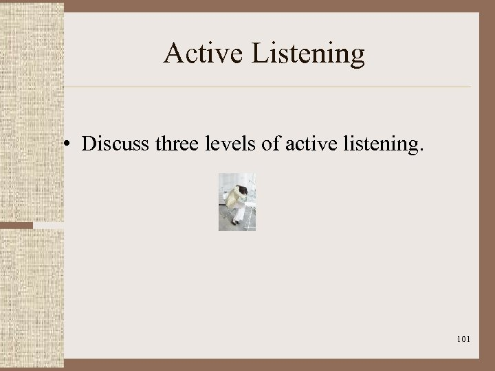 Active Listening • Discuss three levels of active listening. 101