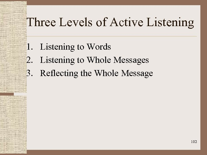 Three Levels of Active Listening 1. Listening to Words 2. Listening to Whole Messages