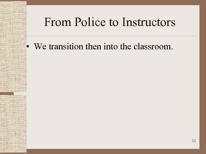 From Police to Instructors • We transition then into the classroom. 11
