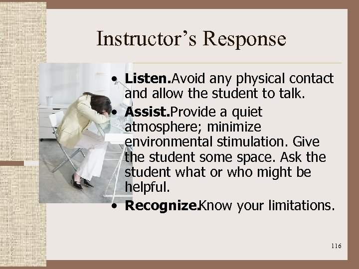 Instructor's Response • Listen. Avoid any physical contact and allow the student to talk.