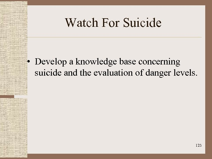 Watch For Suicide • Develop a knowledge base concerning suicide and the evaluation of