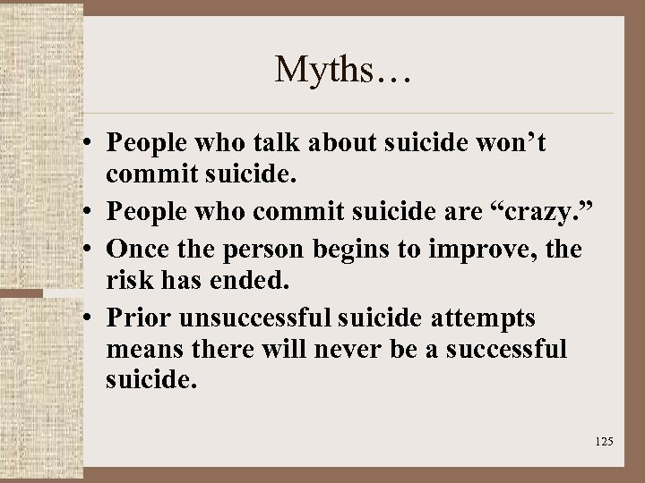 Myths… • People who talk about suicide won't commit suicide. • People who commit