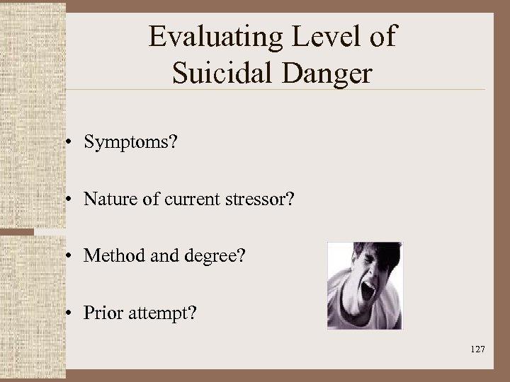 Evaluating Level of Suicidal Danger • Symptoms? • Nature of current stressor? • Method