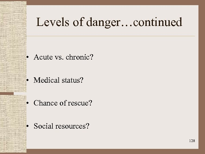 Levels of danger…continued • Acute vs. chronic? • Medical status? • Chance of rescue?