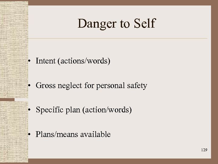 Danger to Self • Intent (actions/words) • Gross neglect for personal safety • Specific