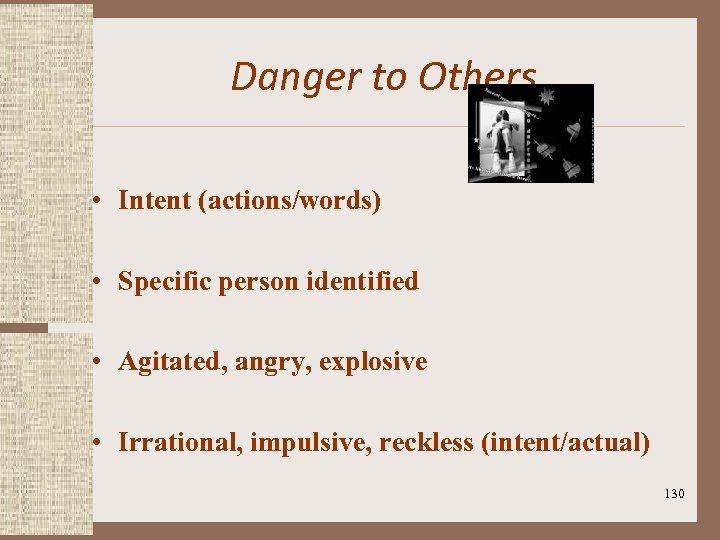 Danger to Others • Intent (actions/words) • Specific person identified • Agitated, angry, explosive