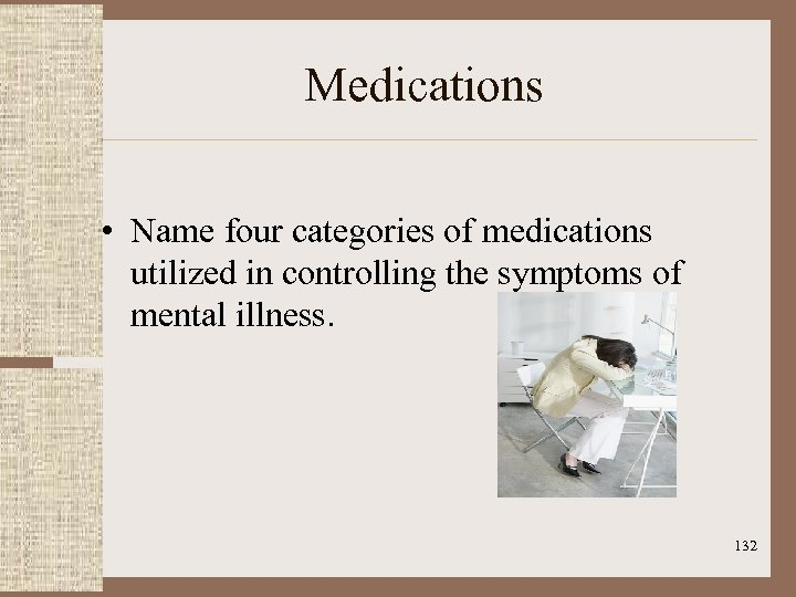 Medications • Name four categories of medications utilized in controlling the symptoms of mental