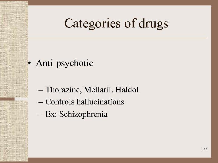 Categories of drugs • Anti-psychotic – Thorazine, Mellaril, Haldol – Controls hallucinations – Ex: