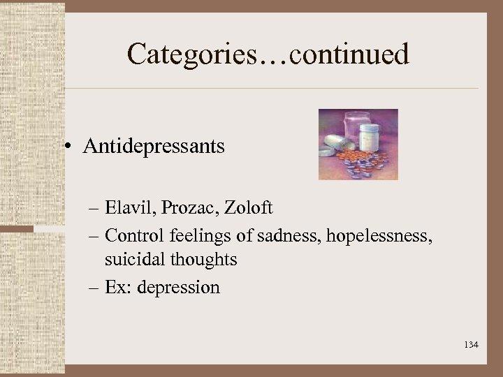 Categories…continued • Antidepressants – Elavil, Prozac, Zoloft – Control feelings of sadness, hopelessness, suicidal