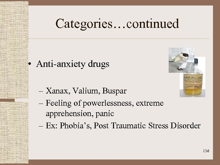 Categories…continued • Anti-anxiety drugs – Xanax, Valium, Buspar – Feeling of powerlessness, extreme apprehension,