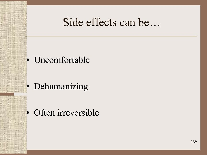 Side effects can be… • Uncomfortable • Dehumanizing • Often irreversible 139