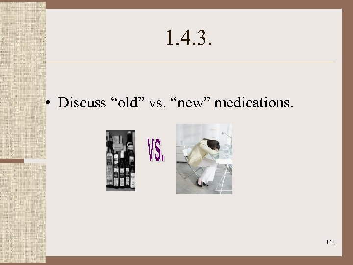 """1. 4. 3. • Discuss """"old"""" vs. """"new"""" medications. 141"""