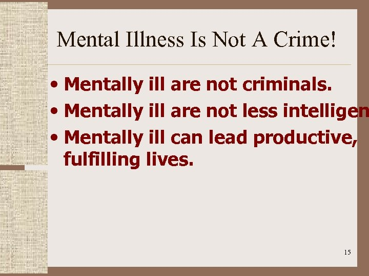 Mental Illness Is Not A Crime! • Mentally ill are not criminals. • Mentally