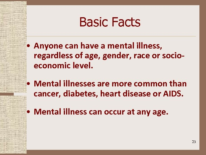Basic Facts • Anyone can have a mental illness, regardless of age, gender, race