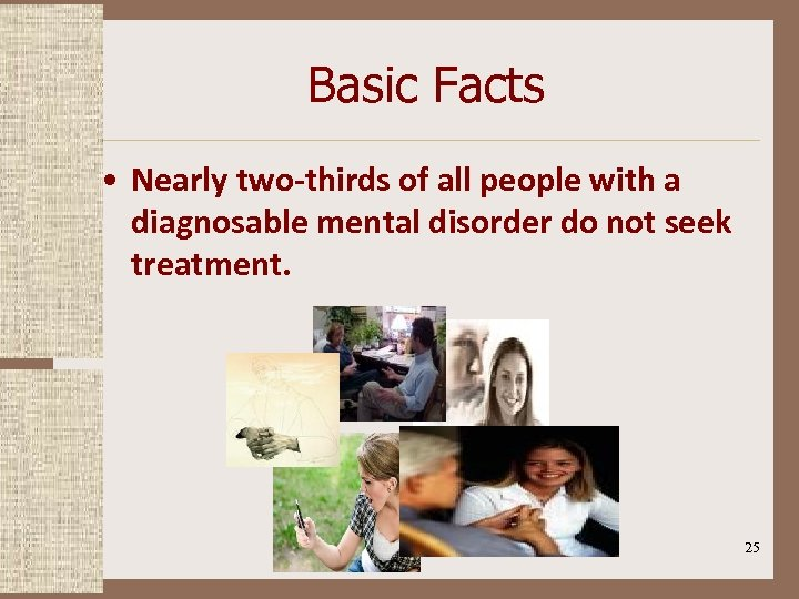 Basic Facts • Nearly two-thirds of all people with a diagnosable mental disorder do