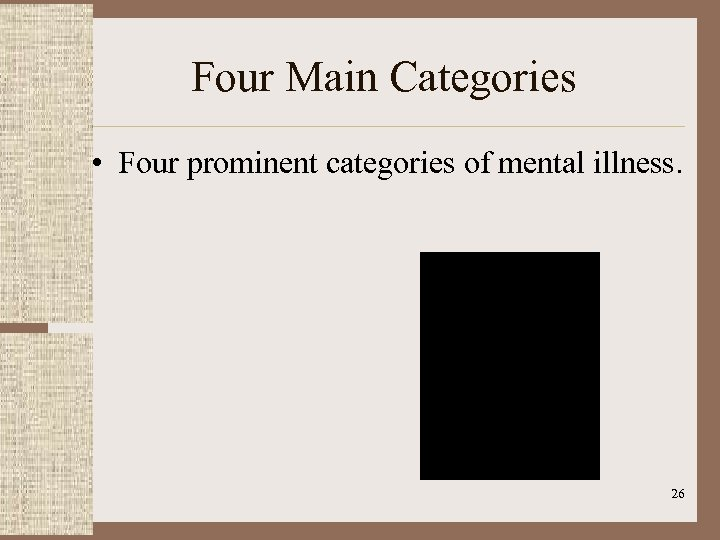 Four Main Categories • Four prominent categories of mental illness. 26