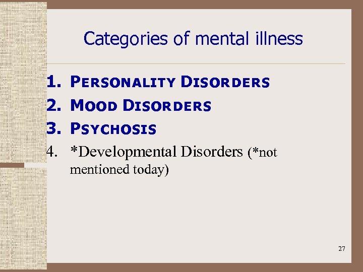 Categories of mental illness 1. 2. 3. 4. Personality Disorders Mood Disorders Psychosis *Developmental