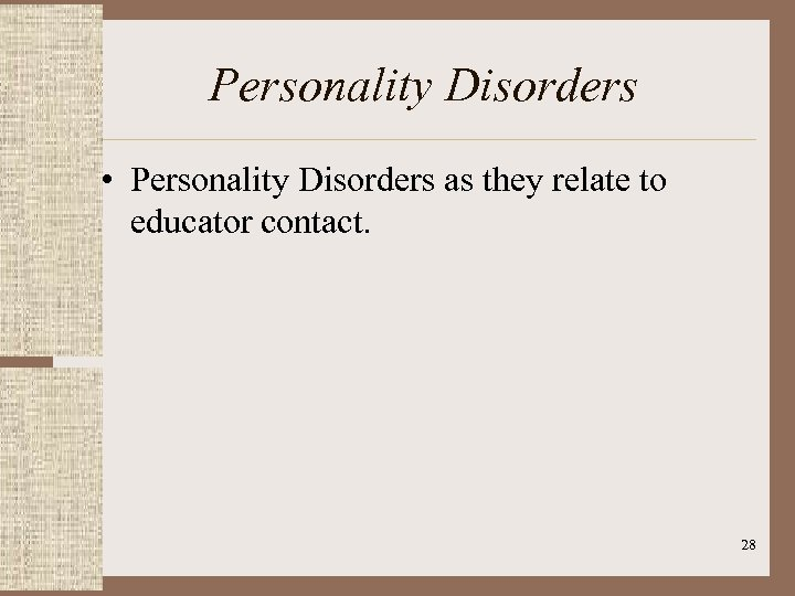 Personality Disorders • Personality Disorders as they relate to educator contact. 28