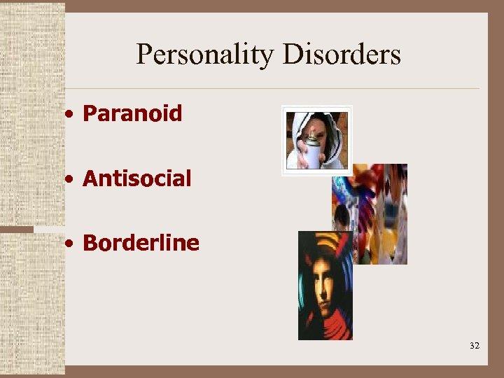 Personality Disorders • Paranoid • Antisocial • Borderline 32