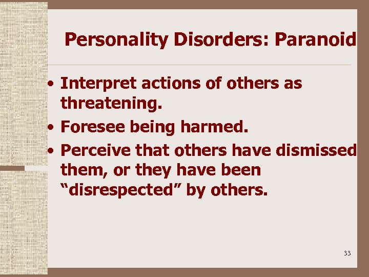 Personality Disorders: Paranoid • Interpret actions of others as threatening. • Foresee being harmed.